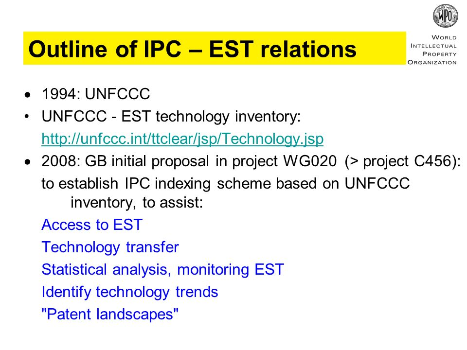 1994: UNFCCC UNFCCC - EST technology inventory: http://unfccc.int/ttclear/jsp/Technology.jsp 2008: GB initial proposal in project WG020 (> project C456): to establish IPC indexing scheme based on UNFCCC inventory, to assist: Access to EST Technology transfer Statistical analysis, monitoring EST Identify technology trends Patent landscapes Outline of IPC – EST relations