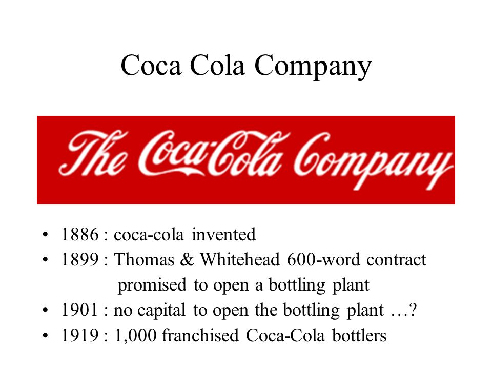 Coca Cola Company 1886 : coca-cola invented 1899 : Thomas & Whitehead 600-word contract promised to open a bottling plant 1901 : no capital to open th