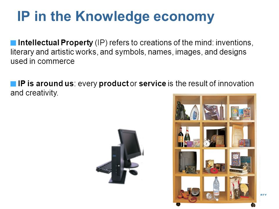 IP in the Knowledge economy Intellectual Property (IP) refers to creations of the mind: inventions, literary and artistic works, and symbols, names, images, and designs used in commerce IP is around us: every product or service is the result of innovation and creativity.