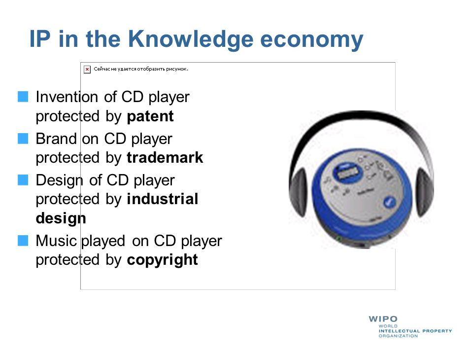 IP in the Knowledge economy Invention of CD player protected by patent Brand on CD player protected by trademark Design of CD player protected by industrial design Music played on CD player protected by copyright