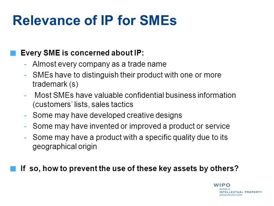Relevance of IP for SMEs Every SME is concerned about IP: -Almost every company as a trade name -SMEs have to distinguish their product with one or more trademark (s) - Most SMEs have valuable confidential business information (customers lists, sales tactics -Some may have developed creative designs -Some may have invented or improved a product or service -Some may have a product with a specific quality due to its geographical origin If so, how to prevent the use of these key assets by others?