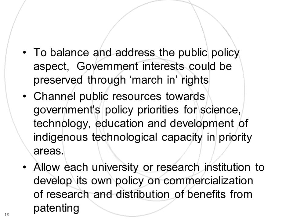 To balance and address the public policy aspect, Government interests could be preserved through march in rights Channel public resources towards government s policy priorities for science, technology, education and development of indigenous technological capacity in priority areas.