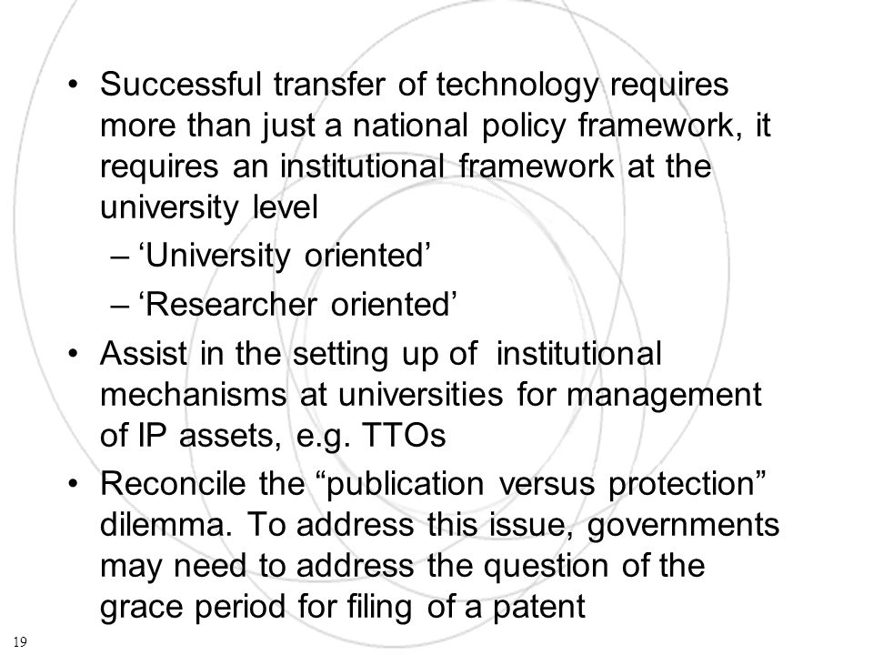 Successful transfer of technology requires more than just a national policy framework, it requires an institutional framework at the university level –University oriented –Researcher oriented Assist in the setting up of institutional mechanisms at universities for management of IP assets, e.g.