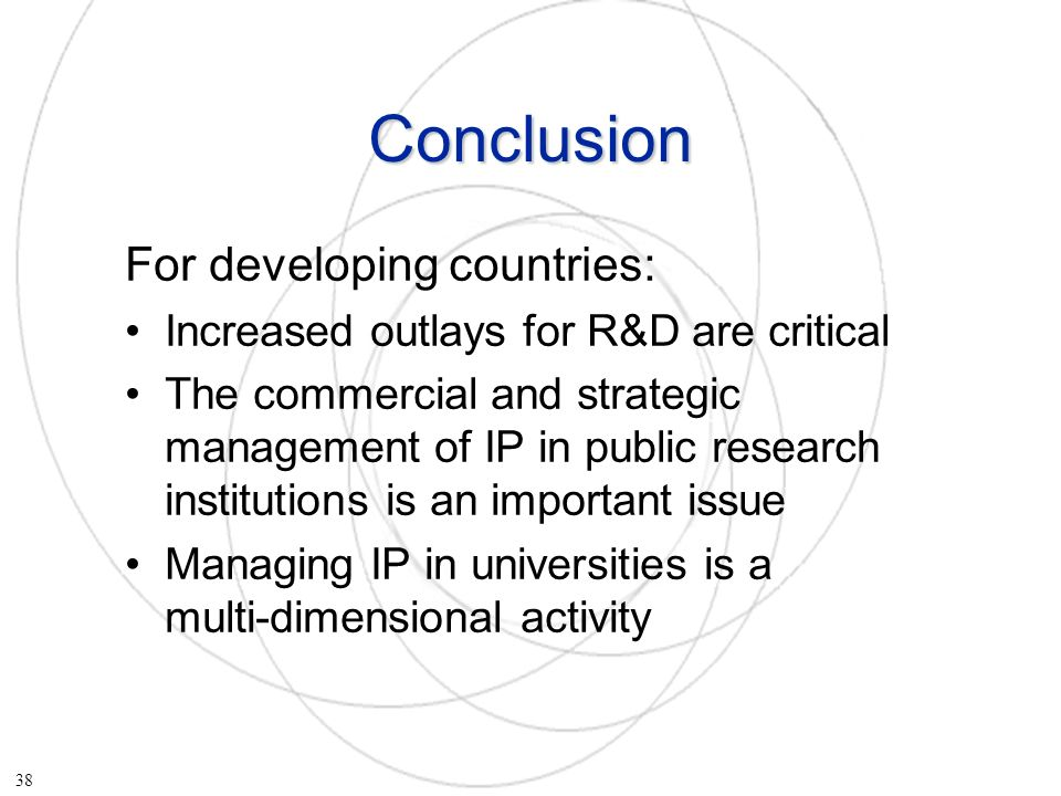 Conclusion For developing countries: Increased outlays for R&D are critical The commercial and strategic management of IP in public research institutions is an important issue Managing IP in universities is a multi-dimensional activity 38
