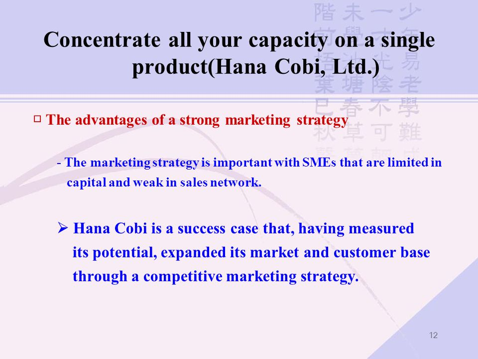 12 Concentrate all your capacity on a single product(Hana Cobi, Ltd.) The advantages of a strong marketing strategy - The marketing strategy is import