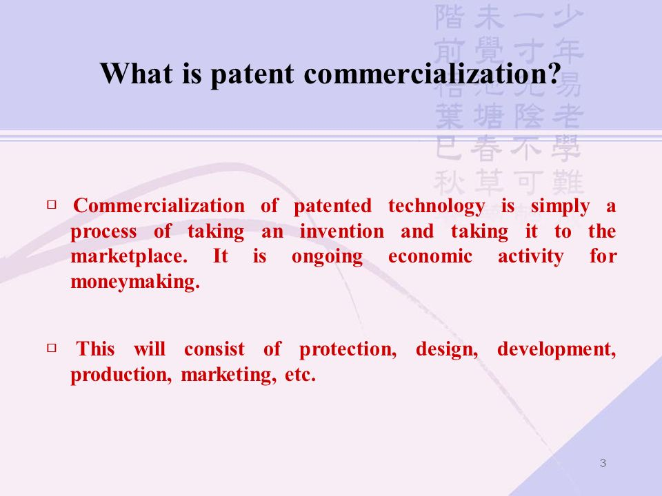 3 What is patent commercialization? Commercialization of patented technology is simply a process of taking an invention and taking it to the marketpla