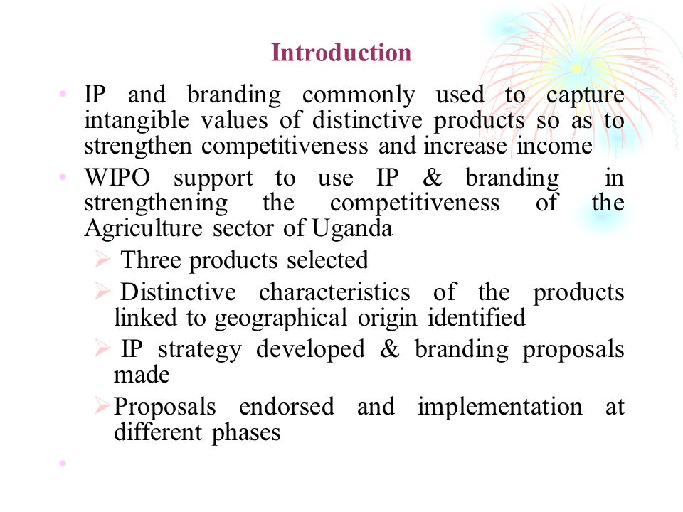 Introduction IP and branding commonly used to capture intangible values of distinctive products so as to strengthen competitiveness and increase income WIPO support to use IP & branding in strengthening the competitiveness of the Agriculture sector of Uganda Three products selected Distinctive characteristics of the products linked to geographical origin identified IP strategy developed & branding proposals made Proposals endorsed and implementation at different phases