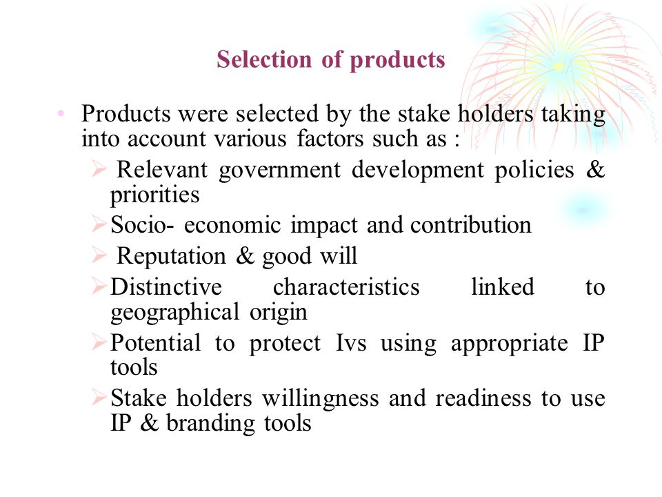 Selection of products Products were selected by the stake holders taking into account various factors such as : Relevant government development polici