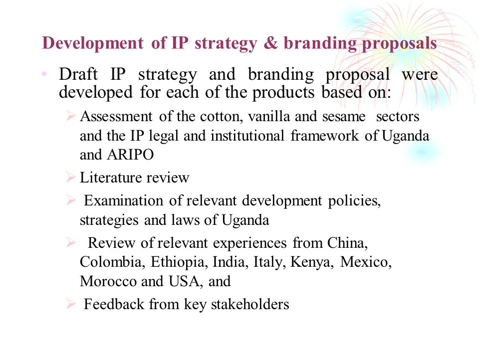 Development of IP strategy & branding proposals Draft IP strategy and branding proposal were developed for each of the products based on: Assessment of the cotton, vanilla and sesame sectors and the IP legal and institutional framework of Uganda and ARIPO Literature review Examination of relevant development policies, strategies and laws of Uganda Review of relevant experiences from China, Colombia, Ethiopia, India, Italy, Kenya, Mexico, Morocco and USA, and Feedback from key stakeholders