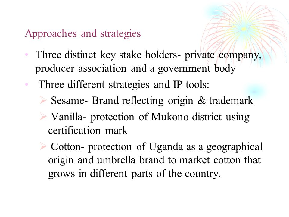 Approaches and strategies Three distinct key stake holders- private company, producer association and a government body Three different strategies and IP tools: Sesame- Brand reflecting origin & trademark Vanilla- protection of Mukono district using certification mark Cotton- protection of Uganda as a geographical origin and umbrella brand to market cotton that grows in different parts of the country.