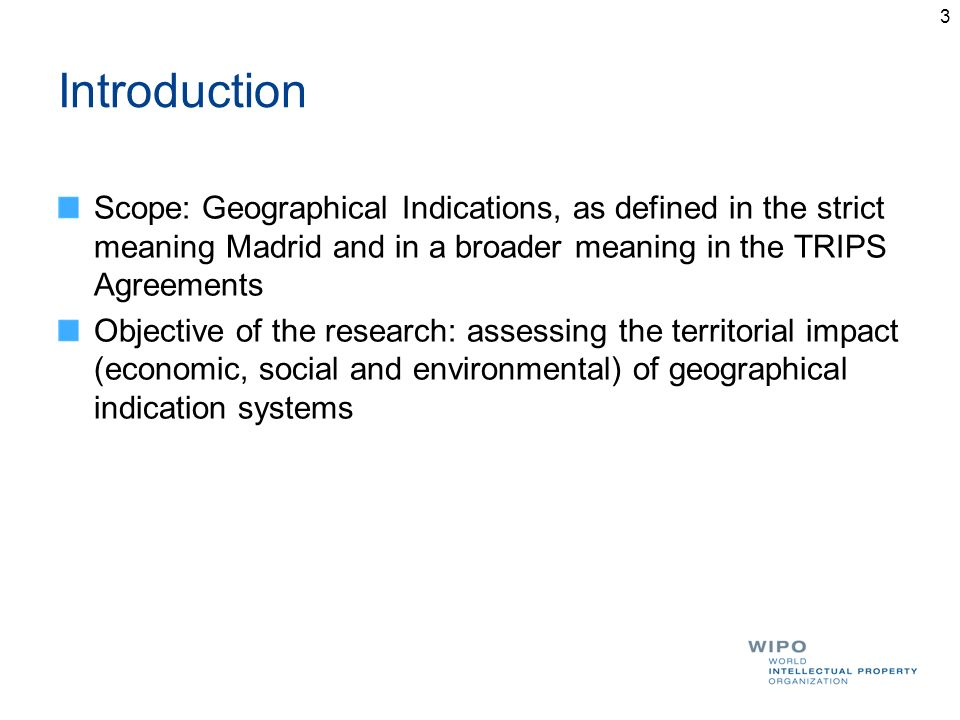 Introduction Scope: Geographical Indications, as defined in the strict meaning Madrid and in a broader meaning in the TRIPS Agreements Objective of th