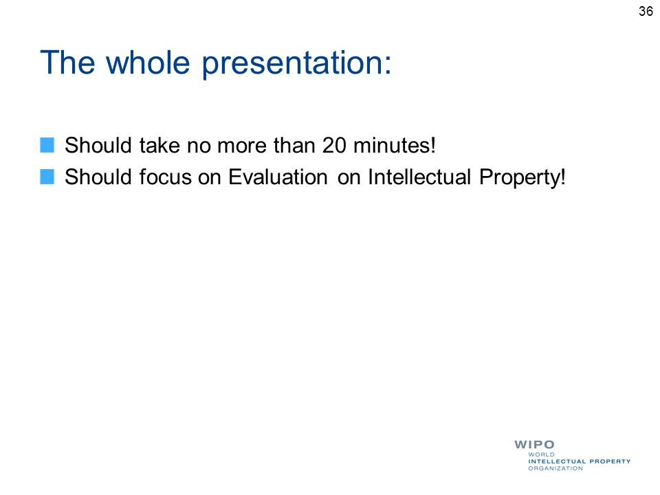 The whole presentation: Should take no more than 20 minutes! Should focus on Evaluation on Intellectual Property! 36