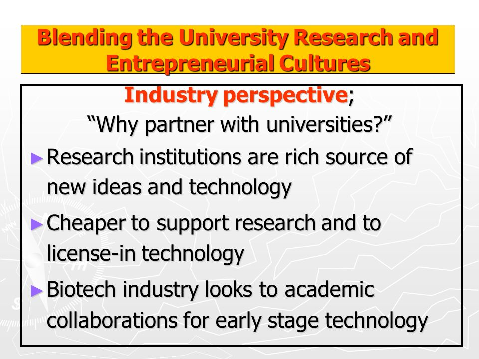 Blending the University Research and Entrepreneurial Cultures Industry perspective; Why partner with universities? Research institutions are rich sour