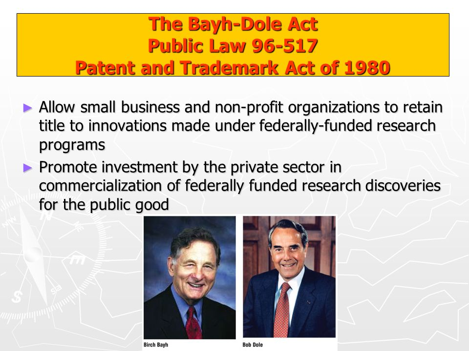 The Bayh-Dole Act Public Law 96-517 Patent and Trademark Act of 1980 Allow small business and non-profit organizations to retain title to innovations