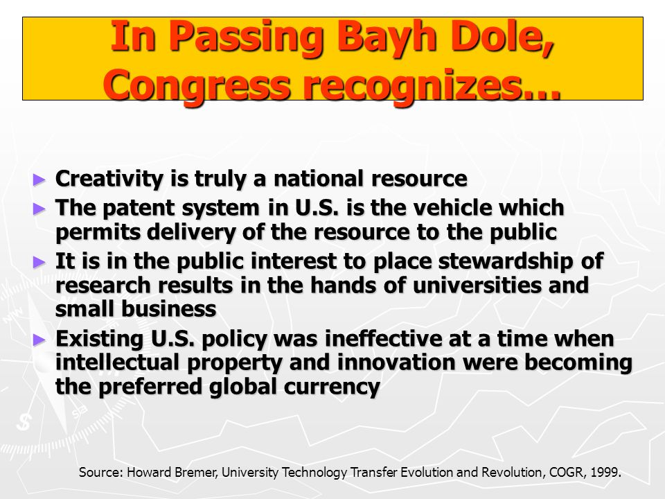 In Passing Bayh Dole, Congress recognizes… Creativity is truly a national resource Creativity is truly a national resource The patent system in U.S. i