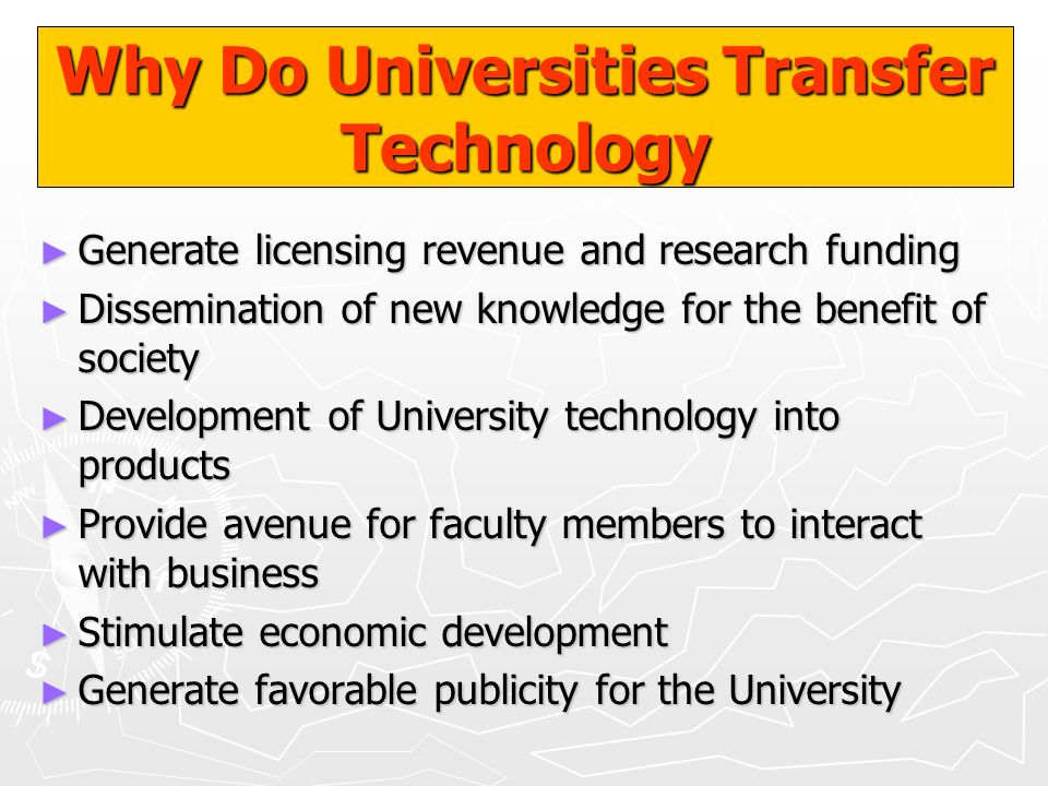 Why Do Universities Transfer Technology Generate licensing revenue and research funding Generate licensing revenue and research funding Dissemination
