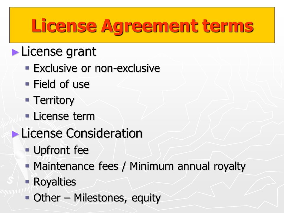 License Agreement terms License grant License grant Exclusive or non-exclusive Exclusive or non-exclusive Field of use Field of use Territory Territor
