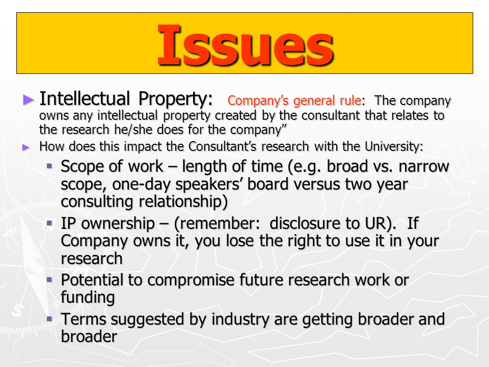 Issues Intellectual Property: Companys general rule: The company owns any intellectual property created by the consultant that relates to the research