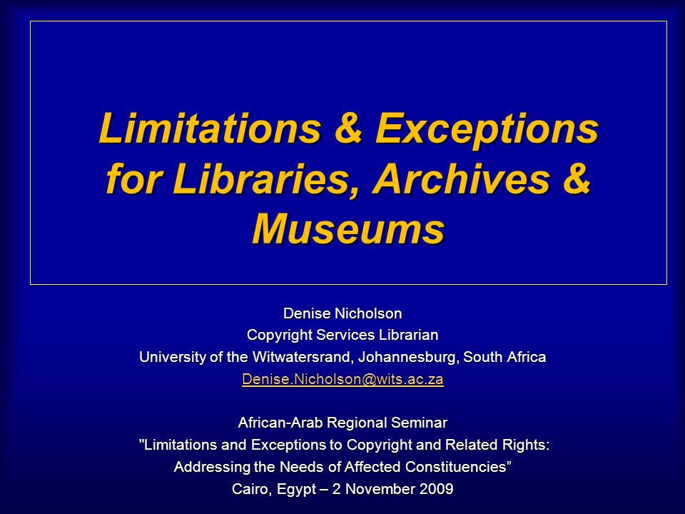 Limitations & Exceptions for Libraries, Archives & Museums Denise Nicholson Copyright Services Librarian University of the Witwatersrand, Johannesburg, South Africa Denise.Nicholson@wits.ac.za African-Arab Regional Seminar Limitations and Exceptions to Copyright and Related Rights: Limitations and Exceptions to Copyright and Related Rights: Addressing the Needs of Affected Constituencies Cairo, Egypt – 2 November 2009