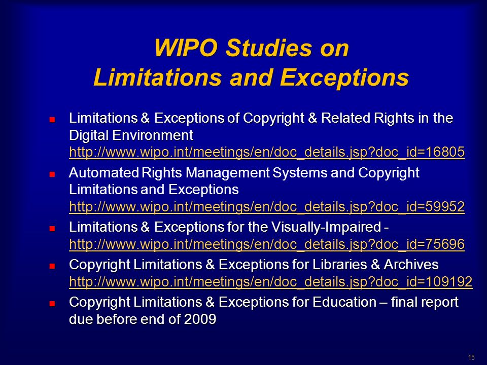WIPO Studies on Limitations and Exceptions WIPO Studies on Limitations and Exceptions Limitations & Exceptions of Copyright & Related Rights in the Digital Environment http://www.wipo.int/meetings/en/doc_details.jsp doc_id=16805 Limitations & Exceptions of Copyright & Related Rights in the Digital Environment http://www.wipo.int/meetings/en/doc_details.jsp doc_id=16805 http://www.wipo.int/meetings/en/doc_details.jsp doc_id=16805 http://www.wipo.int/meetings/en/doc_details.jsp doc_id=59952 Automated Rights Management Systems and Copyright Limitations and Exceptions http://www.wipo.int/meetings/en/doc_details.jsp doc_id=59952 http://www.wipo.int/meetings/en/doc_details.jsp doc_id=59952 Limitations & Exceptions for the Visually-Impaired - http://www.wipo.int/meetings/en/doc_details.jsp doc_id=75696 Limitations & Exceptions for the Visually-Impaired - http://www.wipo.int/meetings/en/doc_details.jsp doc_id=75696 http://www.wipo.int/meetings/en/doc_details.jsp doc_id=75696 Copyright Limitations & Exceptions for Libraries & Archives http://www.wipo.int/meetings/en/doc_details.jsp doc_id=109192 Copyright Limitations & Exceptions for Libraries & Archives http://www.wipo.int/meetings/en/doc_details.jsp doc_id=109192 http://www.wipo.int/meetings/en/doc_details.jsp doc_id=109192 Copyright Limitations & Exceptions for Education – final report due before end of 2009 Copyright Limitations & Exceptions for Education – final report due before end of 2009 15