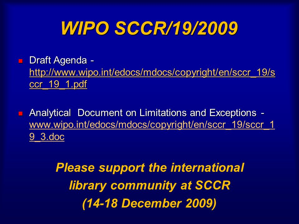 WIPO SCCR/19/2009 Draft Agenda - http://www.wipo.int/edocs/mdocs/copyright/en/sccr_19/s ccr_19_1.pdf Draft Agenda - http://www.wipo.int/edocs/mdocs/copyright/en/sccr_19/s ccr_19_1.pdf http://www.wipo.int/edocs/mdocs/copyright/en/sccr_19/s ccr_19_1.pdf http://www.wipo.int/edocs/mdocs/copyright/en/sccr_19/s ccr_19_1.pdf Analytical Document on Limitations and Exceptions - Analytical Document on Limitations and Exceptions - www.wipo.int/edocs/mdocs/copyright/en/sccr_19/sccr_1 9_3.doc www.wipo.int/edocs/mdocs/copyright/en/sccr_19/sccr_1 9_3.doc Please support the international library community at SCCR (14-18 December 2009)