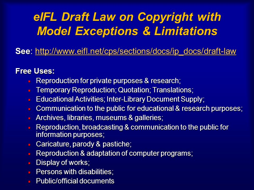 eIFL Draft Law on Copyright with Model Exceptions & Limitations See: http://www.eifl.net/cps/sections/docs/ip_docs/draft-law http://www.eifl.net/cps/sections/docs/ip_docs/draft-law Free Uses: Reproduction for private purposes & research; Reproduction for private purposes & research; Temporary Reproduction; Quotation; Translations; Temporary Reproduction; Quotation; Translations; Educational Activities; Inter-Library Document Supply; Educational Activities; Inter-Library Document Supply; Communication to the public for educational & research purposes; Communication to the public for educational & research purposes; Archives, libraries, museums & galleries; Archives, libraries, museums & galleries; Reproduction, broadcasting & communication to the public for information purposes; Reproduction, broadcasting & communication to the public for information purposes; Caricature, parody & pastiche; Caricature, parody & pastiche; Reproduction & adaptation of computer programs; Reproduction & adaptation of computer programs; Display of works; Display of works; Persons with disabilities; Persons with disabilities; Public/official documents Public/official documents