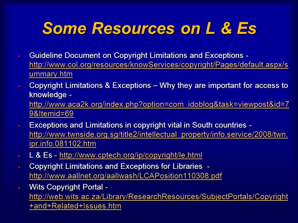 Some Resources on L & Es Guideline Document on Copyright Limitations and Exceptions - http://www.col.org/resources/knowServices/copyright/Pages/default.aspx/s ummary.htm Guideline Document on Copyright Limitations and Exceptions - http://www.col.org/resources/knowServices/copyright/Pages/default.aspx/s ummary.htm http://www.col.org/resources/knowServices/copyright/Pages/default.aspx/s ummary.htm http://www.col.org/resources/knowServices/copyright/Pages/default.aspx/s ummary.htm Copyright Limitations & Exceptions – Why they are important for access to knowledge - http://www.aca2k.org/index.php option=com_idoblog&task=viewpost&id=7 9&Itemid=69 Copyright Limitations & Exceptions – Why they are important for access to knowledge - http://www.aca2k.org/index.php option=com_idoblog&task=viewpost&id=7 9&Itemid=69 http://www.aca2k.org/index.php option=com_idoblog&task=viewpost&id=7 9&Itemid=69 http://www.aca2k.org/index.php option=com_idoblog&task=viewpost&id=7 9&Itemid=69 Exceptions and Limitations in copyright vital in South countries - http://www.twnside.org.sg/title2/intellectual_property/info.service/2008/twn.