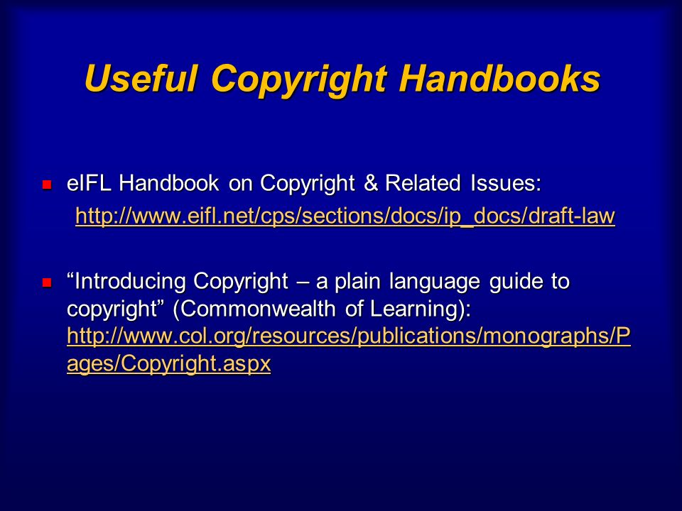 Useful Copyright Handbooks eIFL Handbook on Copyright & Related Issues: eIFL Handbook on Copyright & Related Issues: http://www.eifl.net/cps/sections/docs/ip_docs/draft-law Introducing Copyright – a plain language guide to copyright (Commonwealth of Learning): http://www.col.org/resources/publications/monographs/P ages/Copyright.aspx Introducing Copyright – a plain language guide to copyright (Commonwealth of Learning): http://www.col.org/resources/publications/monographs/P ages/Copyright.aspx http://www.col.org/resources/publications/monographs/P ages/Copyright.aspx http://www.col.org/resources/publications/monographs/P ages/Copyright.aspx