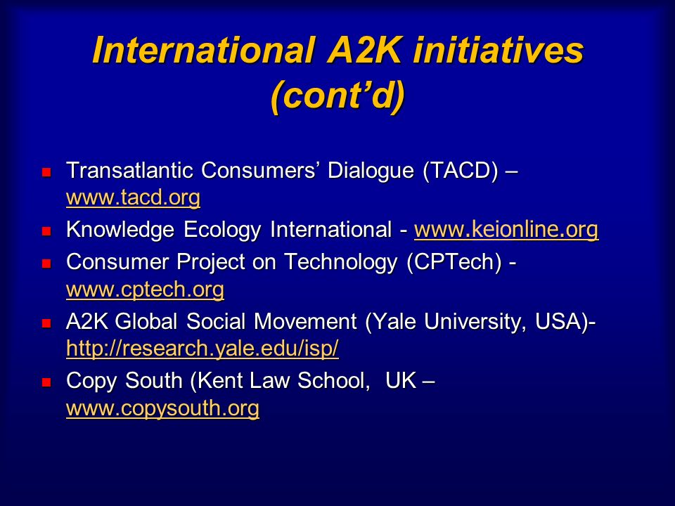 International A2K initiatives (contd) Transatlantic Consumers Dialogue (TACD) – www.tacd.org Transatlantic Consumers Dialogue (TACD) – www.tacd.org www.tacd.org Knowledge Ecology International - www.nline.org Knowledge Ecology International - www.keionline.org www.nline.org www.keionline.org Consumer Project on Technology (CPTech) - www.cptech.org Consumer Project on Technology (CPTech) - www.cptech.org www.cptech.org A2K Global Social Movement (Yale University, USA)- http://research.yale.edu/isp/ A2K Global Social Movement (Yale University, USA)- http://research.yale.edu/isp/ http://research.yale.edu/isp/ Copy South (Kent Law School, UK – www.copysouth.org Copy South (Kent Law School, UK – www.copysouth.org www.copysouth.org