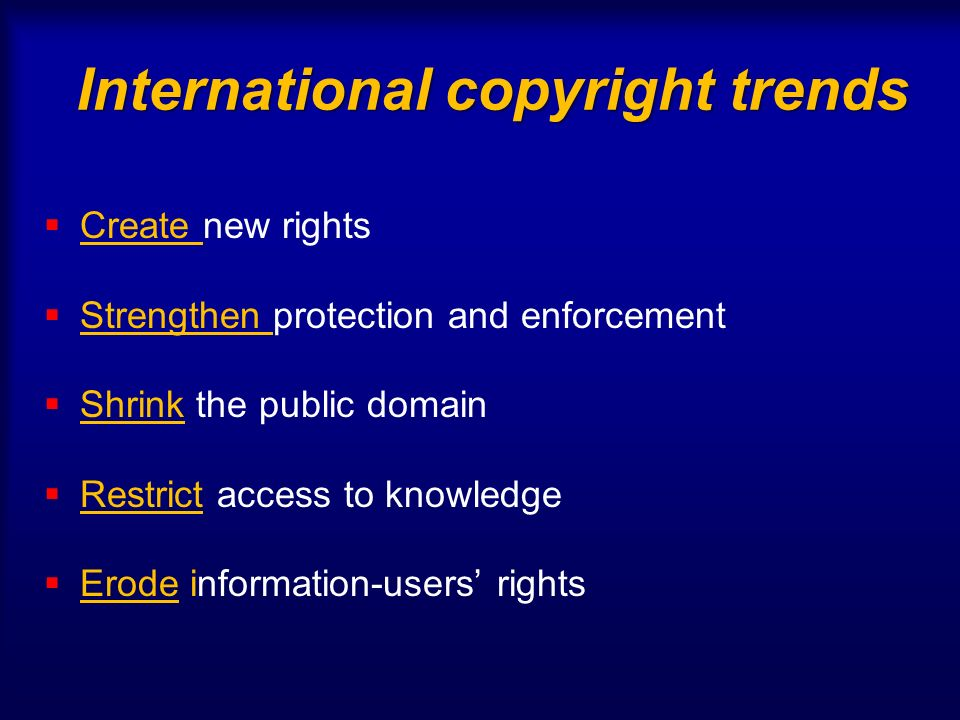International copyright trends Create new rights Strengthen protection and enforcement Shrink the public domain Restrict access to knowledge Erode information-users rights