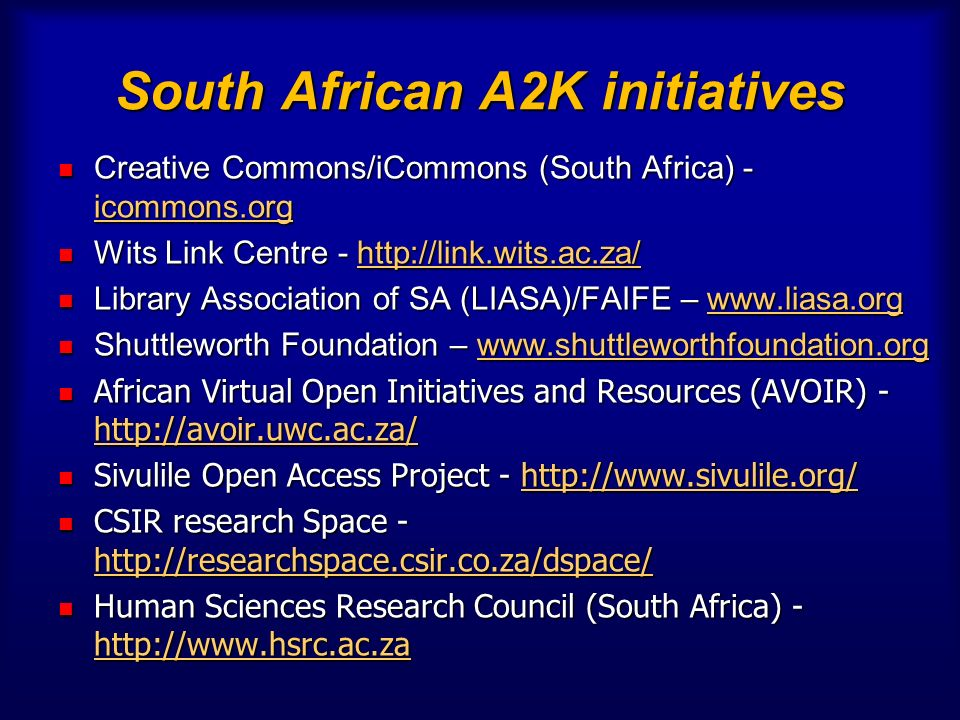 South African A2K initiatives Creative Commons/iCommons (South Africa) - icommons.org Creative Commons/iCommons (South Africa) - icommons.org Wits Link Centre - http://link.wits.ac.za/ Wits Link Centre - http://link.wits.ac.za/http://link.wits.ac.za/ Library Association of SA (LIASA)/FAIFE – www.liasa.org Library Association of SA (LIASA)/FAIFE – www.liasa.orgwww.liasa.org Shuttleworth Foundation – www.shuttleworthfoundation.org Shuttleworth Foundation – www.shuttleworthfoundation.orgwww.shuttleworthfoundation.org African Virtual Open Initiatives and Resources (AVOIR) - http://avoir.uwc.ac.za/ African Virtual Open Initiatives and Resources (AVOIR) - http://avoir.uwc.ac.za/ http://avoir.uwc.ac.za/ Sivulile Open Access Project - http://www.sivulile.org/ Sivulile Open Access Project - http://www.sivulile.org/http://www.sivulile.org/ CSIR research Space - http://researchspace.csir.co.za/dspace/ CSIR research Space - http://researchspace.csir.co.za/dspace/ http://researchspace.csir.co.za/dspace/ Human Sciences Research Council (South Africa) - http://www.hsrc.ac.za Human Sciences Research Council (South Africa) - http://www.hsrc.ac.za http://www.hsrc.ac.za OA institutional repositories in tertiary institutions OA institutional repositories in tertiary institutions