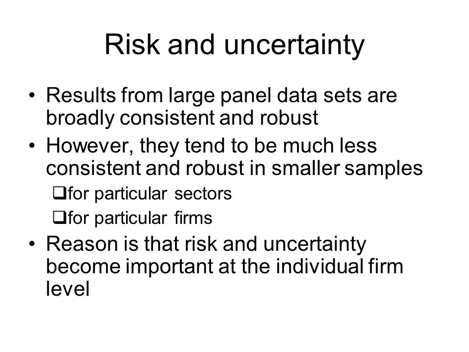 Risk and uncertainty Results from large panel data sets are broadly consistent and robust However, they tend to be much less consistent and robust in smaller samples for particular sectors for particular firms Reason is that risk and uncertainty become important at the individual firm level