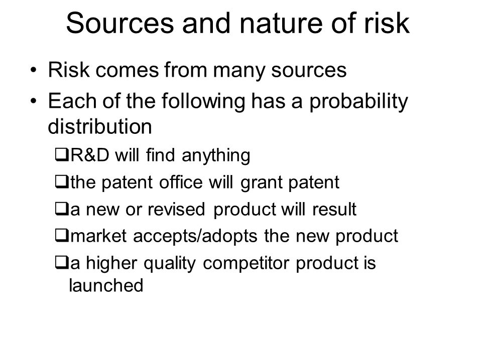 Sources and nature of risk Risk comes from many sources Each of the following has a probability distribution R&D will find anything the patent office will grant patent a new or revised product will result market accepts/adopts the new product a higher quality competitor product is launched