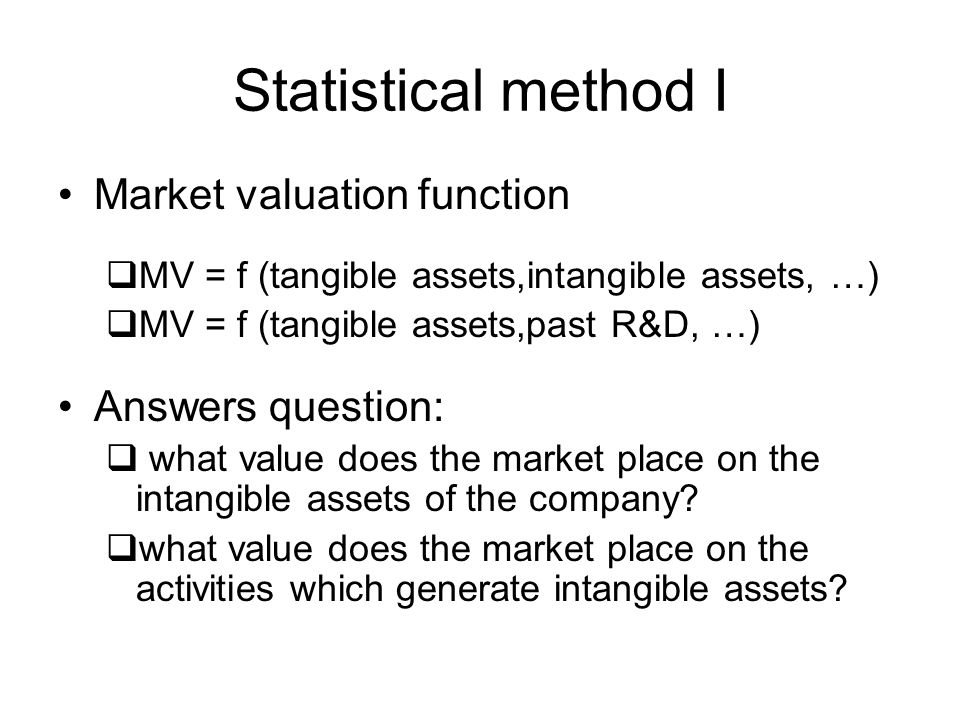 Statistical method I Market valuation function MV = f (tangible assets,intangible assets, …) MV = f (tangible assets,past R&D, …) Answers question: what value does the market place on the intangible assets of the company.