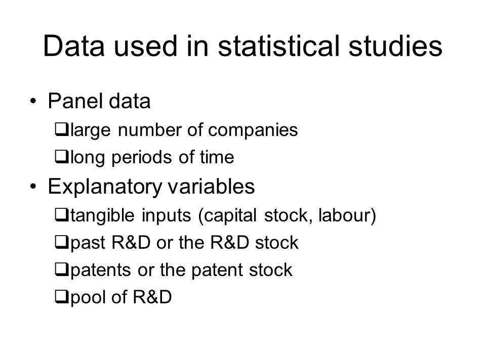 Data used in statistical studies Panel data large number of companies long periods of time Explanatory variables tangible inputs (capital stock, labour) past R&D or the R&D stock patents or the patent stock pool of R&D