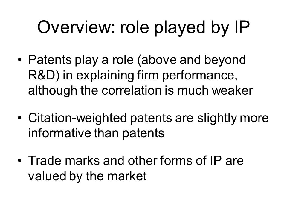Overview: role played by IP Patents play a role (above and beyond R&D) in explaining firm performance, although the correlation is much weaker Citation-weighted patents are slightly more informative than patents Trade marks and other forms of IP are valued by the market