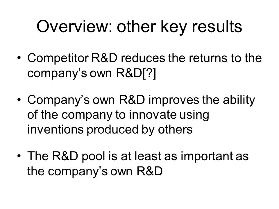 Overview: other key results Competitor R&D reduces the returns to the companys own R&D[ ] Companys own R&D improves the ability of the company to innovate using inventions produced by others The R&D pool is at least as important as the companys own R&D
