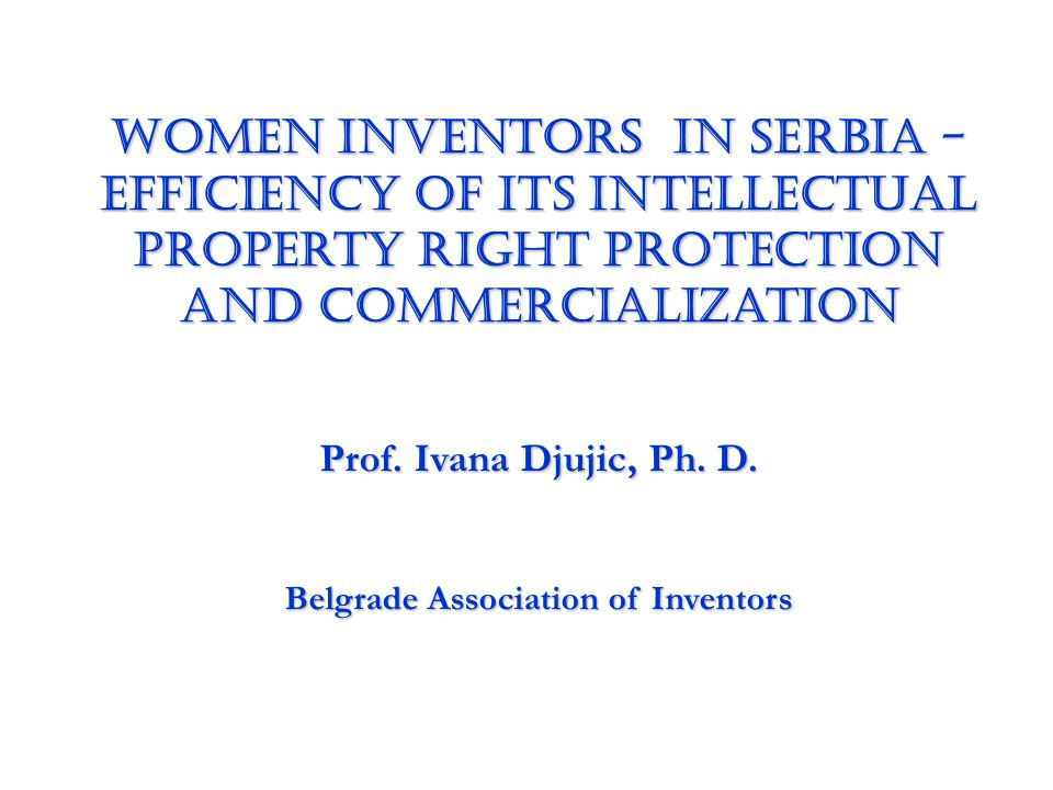 Women Inventors IN SERBIA - Efficiency of its Intellectual Property Right Protection and Commercialization Prof. Ivana Djujic, Ph. D. Belgrade Associa