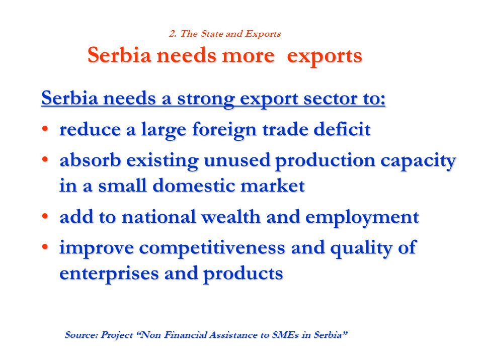 Serbia needs more exports 2. The State and Exports Serbia needs more exports Serbia needs a strong export sector to: reduce a large foreign trade defi