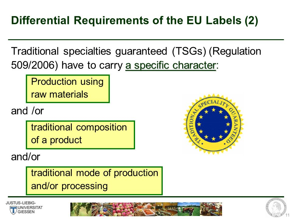 11 Differential Requirements of the EU Labels (2) a specific character Traditional specialties guaranteed (TSGs) (Regulation 509/2006) have to carry a specific character: Production using raw materials and /or traditional composition of a product and/or traditional mode of production and/or processing