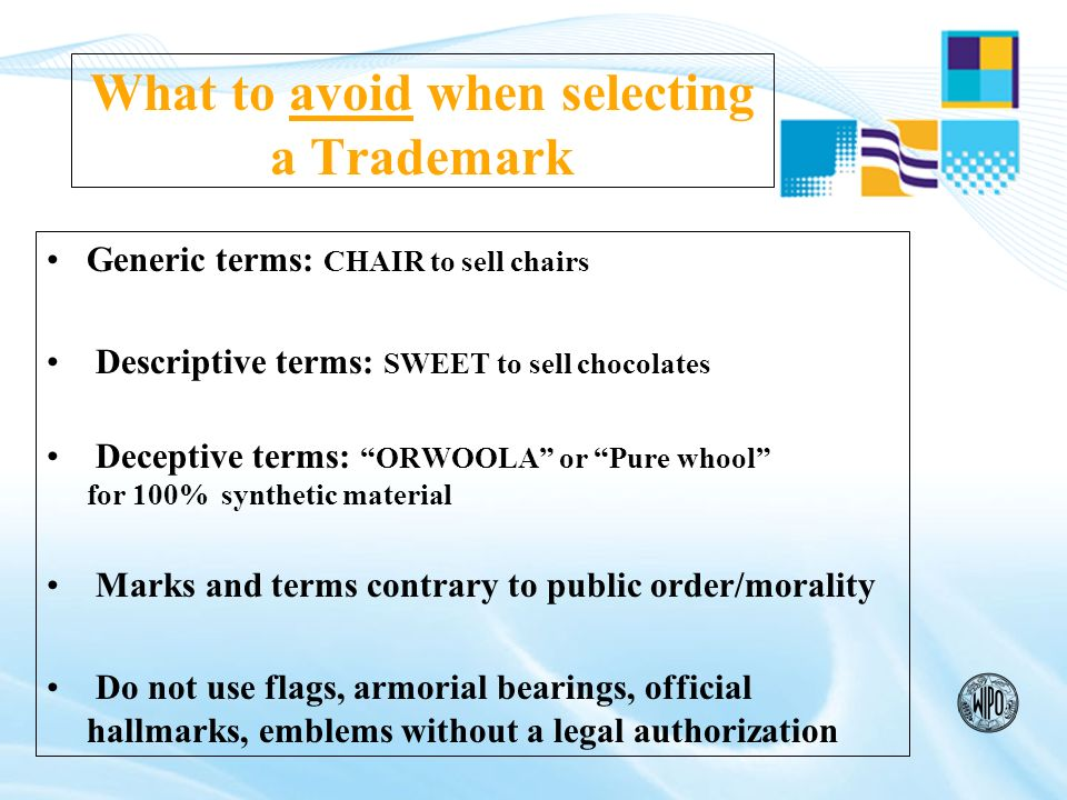 PRACTICAL ASPECTS Create or buy a trademark (after searching worldwide to find out that there are no similar registered ones -avoid claims- refusals or oppositions Protect your trademark through your national or regional office and then extend it to the world (WIPO Madrid & Protocol System) Use and maintain your trademark(s) (paying fees, following notification of refusals, extending territory) Enforce your trademark(s), innovate (develop new products)