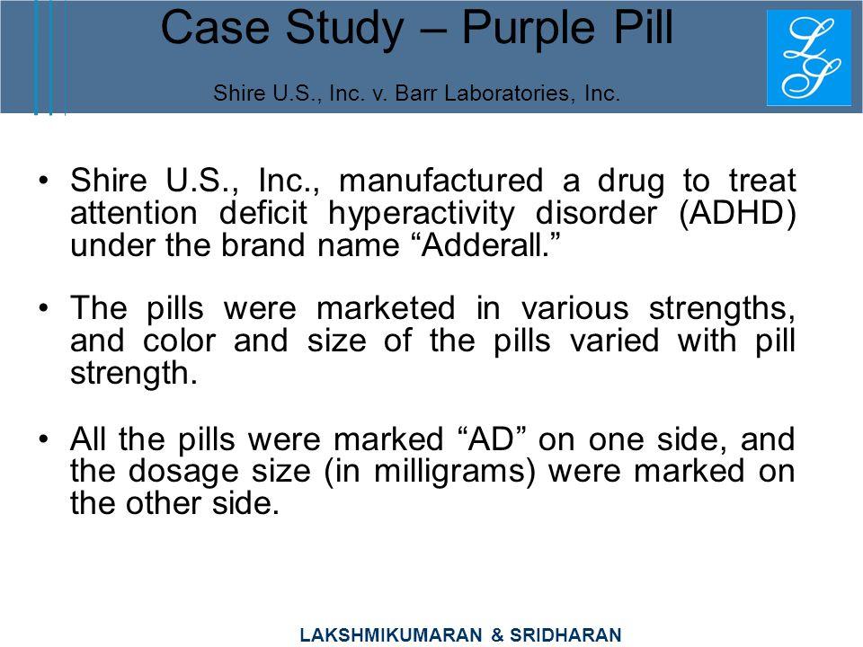 LAKSHMIKUMARAN & SRIDHARAN Case Study – Purple Pill Shire U.S., Inc. v. Barr Laboratories, Inc. Shire U.S., Inc., manufactured a drug to treat attenti