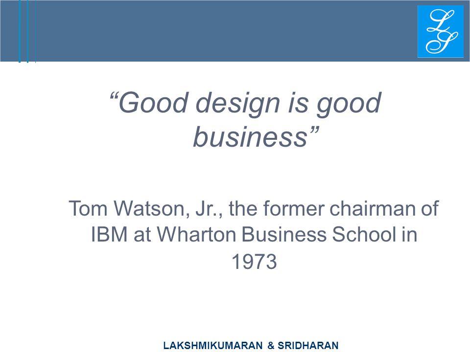 LAKSHMIKUMARAN & SRIDHARAN Good design is good business Tom Watson, Jr., the former chairman of IBM at Wharton Business School in 1973