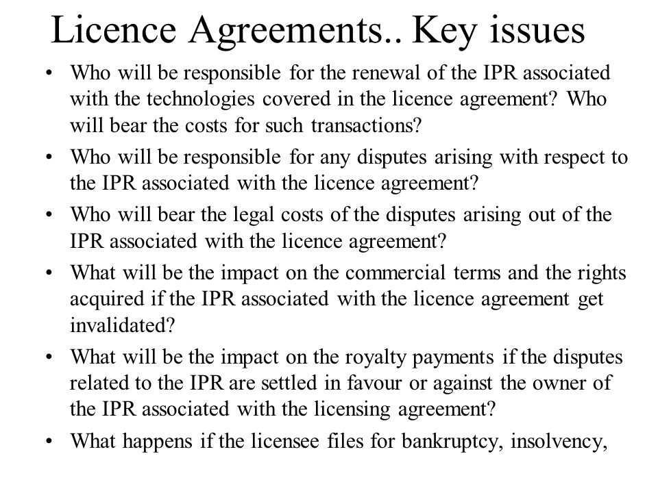 Licence Agreements.. Key issues Who will be responsible for the renewal of the IPR associated with the technologies covered in the licence agreement?