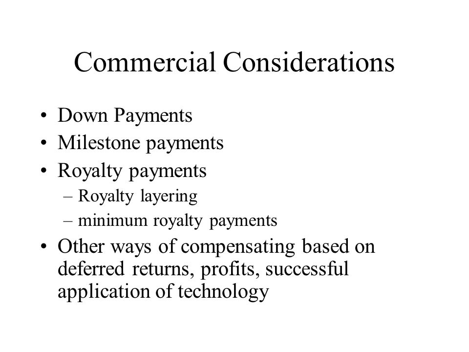 Commercial Considerations Down Payments Milestone payments Royalty payments –Royalty layering –minimum royalty payments Other ways of compensating bas