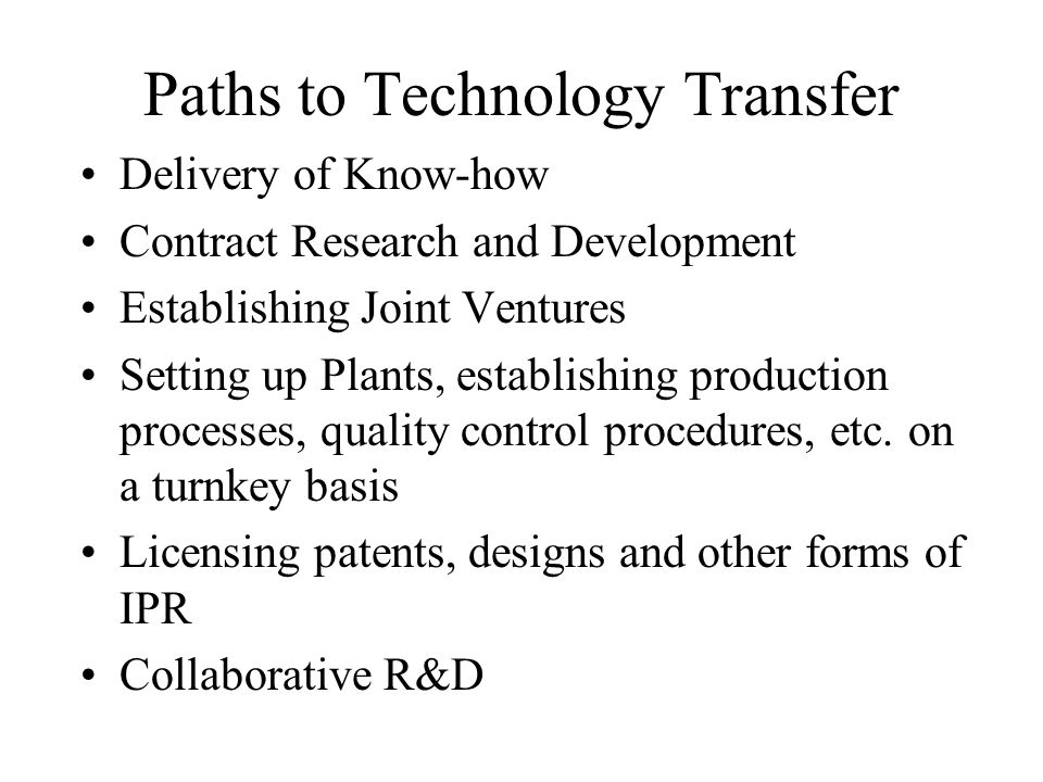 Paths to Technology Transfer Delivery of Know-how Contract Research and Development Establishing Joint Ventures Setting up Plants, establishing produc