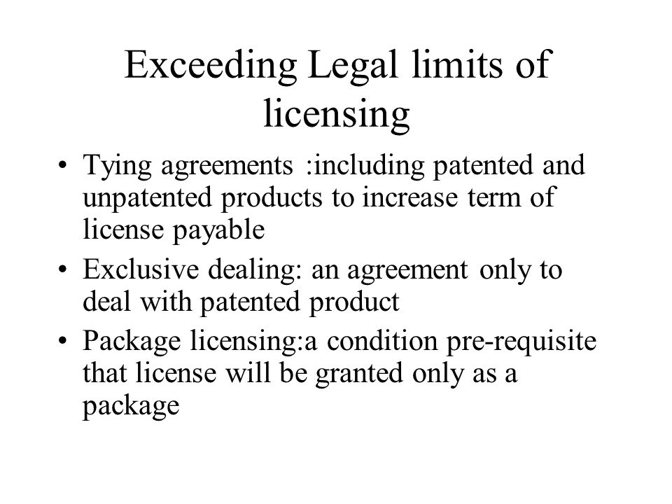 Exceeding Legal limits of licensing Tying agreements :including patented and unpatented products to increase term of license payable Exclusive dealing