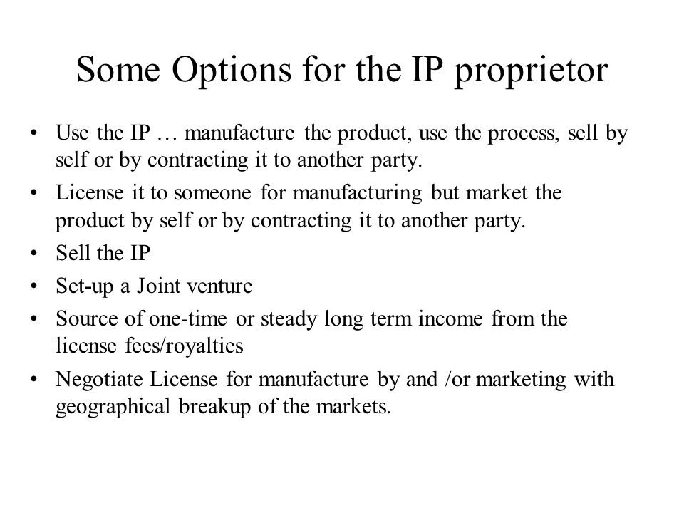 Some Options for the IP proprietor Use the IP … manufacture the product, use the process, sell by self or by contracting it to another party. License