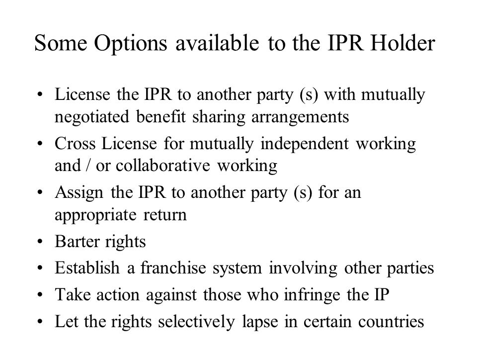 Some Options available to the IPR Holder License the IPR to another party (s) with mutually negotiated benefit sharing arrangements Cross License for