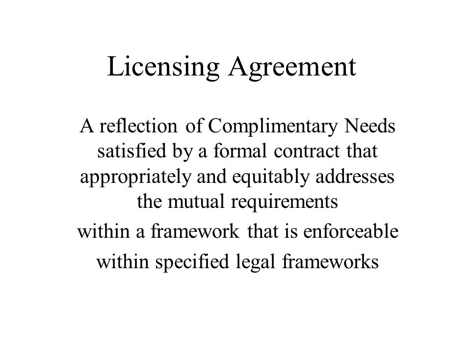 Licensing Agreement A reflection of Complimentary Needs satisfied by a formal contract that appropriately and equitably addresses the mutual requireme